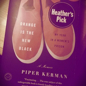 "I did totally finish my book. I read ""Orange is the New Black"" by Piper Kerman. My verdict: Interesting perspective on prison. I was surprised Kerman wrote in such a positive tone but understood her reasoning upon finishing the last page."