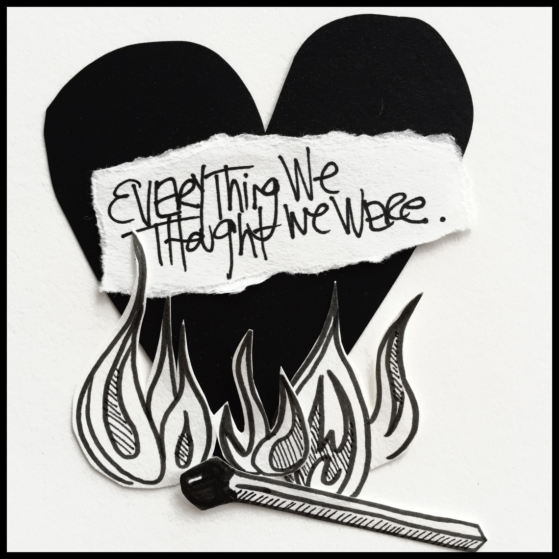 "This is a piece of art with a white background and a black heart in the foreground. The heart is covered by words that read, ""Everything we thought we were."" There is a cartoon-like black and white flame at the bottom of the heart with a hand-drawn match. This is by Danette Relic."