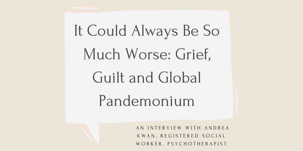 "The title of the article is written in black font, in a beige speech bubble, both on a peach coloured background. The text reads, ""It Could Always Be So Much Worse: Grief, Guilt and Global Pandemonium. An interview with Andrea Kwan, Registered Social Worker, Psychotherapist."