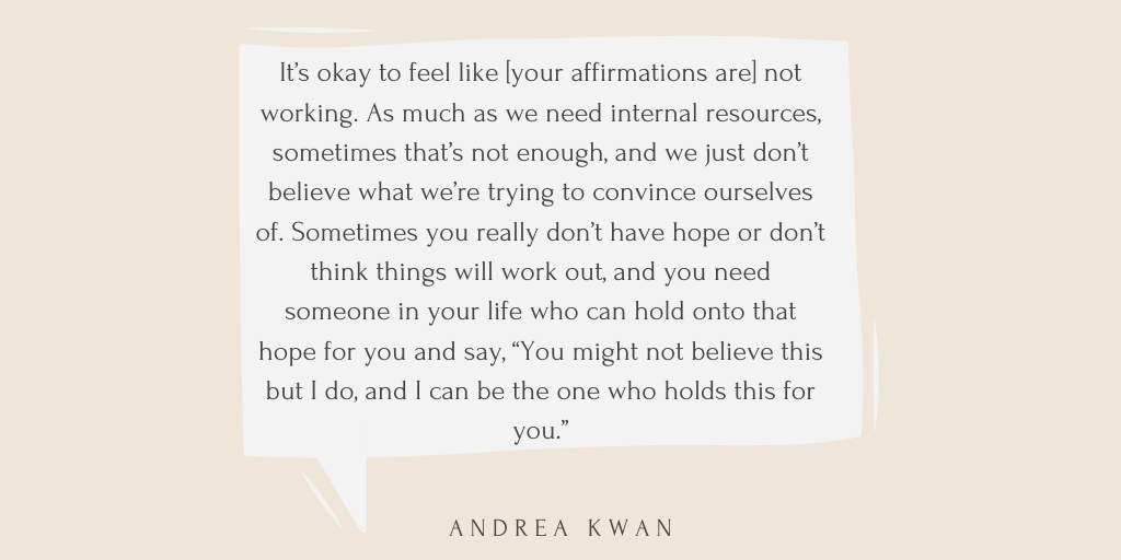 "A pull quote from the article is written in black font, in a beige speech bubble, both on a peach coloured background. The text reads: It's okay to feel like [your affirmations are] not working. As much as we need internal resources, sometimes that's not enough, and we just don't believe what we're trying to convince ourselves of. Sometimes you really don't have hope or don't think things will work out, and you need someone in your life who can hold onto that hope for you and say, ""You might not believe this but I do, and I can be the one who holds this for you."" - Andrea Kwan"